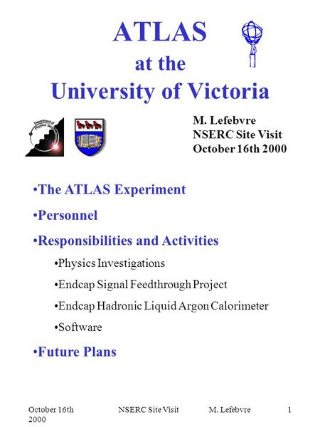 October 16th 2000 NSERC Site Visit M. Lefebvre1 ATLAS at the University of Victoria M. Lefebvre NSERC Site Visit October 16th 2000 The ATLAS Experiment.