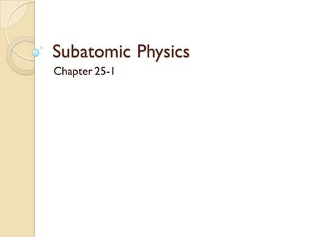 Subatomic Physics Chapter 25-1. Properties of the Nucleus The nucleus is the small, dense core of an atom. Atoms that have the same atomic number but.