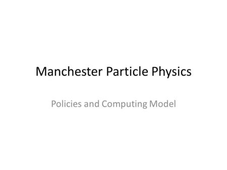 Manchester Particle Physics Policies and Computing Model.