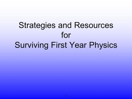 Strategies and Resources for Surviving First Year Physics 1.