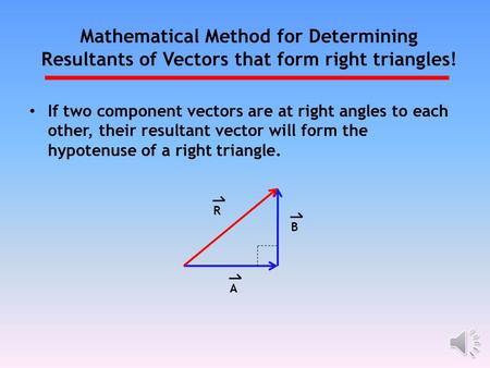 Mathematical Method for Determining Resultants of Vectors that form right triangles! If two component vectors are at right angles to each other, their.