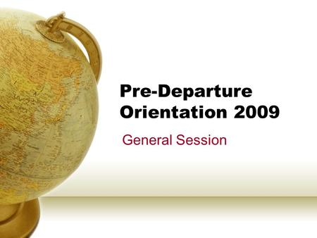 "Pre-Departure Orientation 2009 General Session. AGENDA CHECK-IN Video – ""Been There! Your Turn!"" General Preparation Health & Safety Abroad Registration."
