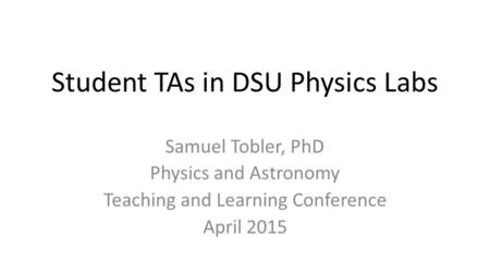 Student TAs in DSU Physics Labs Samuel Tobler, PhD Physics and Astronomy Teaching and Learning Conference April 2015.