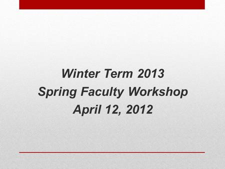 Winter Term 2013 Spring Faculty Workshop April 12, 2012.