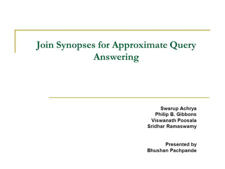 Join Synopses for Approximate Query Answering Swarup Achrya Philip B. Gibbons Viswanath Poosala Sridhar Ramaswamy Presented by Bhushan Pachpande.