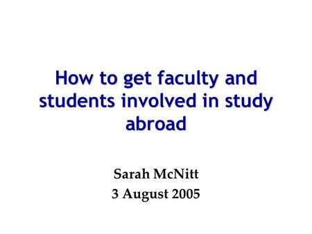How to get faculty and students involved in study abroad Sarah McNitt 3 August 2005.