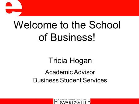 Welcome to the School of Business! Tricia Hogan Academic Advisor Business Student Services.