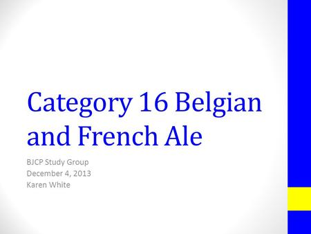Category 16 Belgian and French Ale BJCP Study Group December 4, 2013 Karen White.