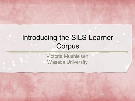 Introducing the SILS Learner Corpus Victoria Muehleisen Waseda University.
