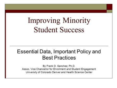 Improving Minority Student Success Essential Data, Important Policy and Best Practices By Frank D. Sanchez, Ph.D. Assoc. Vice Chancellor for Enrollment.