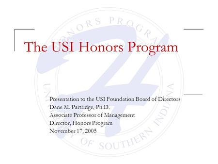 The USI Honors Program Presentation to the USI Foundation Board of Directors Dane M. Partridge, Ph.D. Associate Professor of Management Director, Honors.