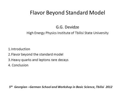 Flavor Beyond Standard Model G.G. Devidze High Energy Physics Institute of Tbilisi State University 1.Introduction 2.Flavor beyond the standard model 3.Heavy.