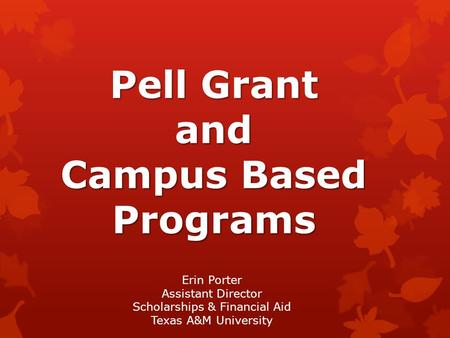 Pell Grant and Campus Based Programs Erin Porter Assistant Director Scholarships & Financial Aid Texas A&M University.
