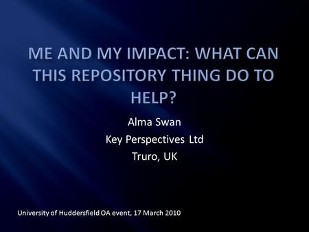Alma Swan Key Perspectives Ltd Truro, UK University of Huddersfield OA event, 17 March 2010.