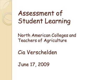 Assessment of Student Learning North American Colleges and Teachers of Agriculture Cia Verschelden June 17, 2009.