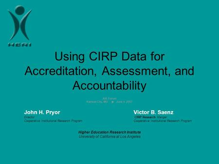 Using CIRP Data for Accreditation, Assessment, and Accountability AIR Forum Kansas City, MO  June 4, 2007 John H. PryorVictor B. Saenz Director CIRP Research.