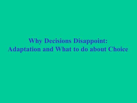 Why Decisions Disappoint: Adaptation and What to do about Choice.