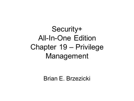Security+ All-In-One Edition Chapter 19 – Privilege Management Brian E. Brzezicki.