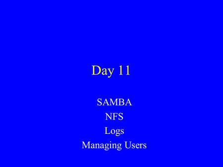 Day 11 SAMBA NFS Logs Managing Users. SAMBA Implements the ability for a Linux machine to communicate with and act like a Windows file server. –Implements.