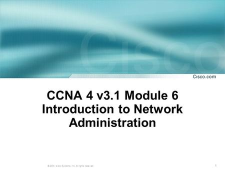 1 © 2004, Cisco Systems, Inc. All rights reserved. CCNA 4 v3.1 Module 6 Introduction to Network Administration.