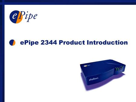 EPipe 2344 Product Introduction. Protocols and Bandwidth Control Protocols TCP/IP, RIP, DHCP, TFTP, PPP, PPPoE, IPoE Bandwidth control (site-site) Multilink.