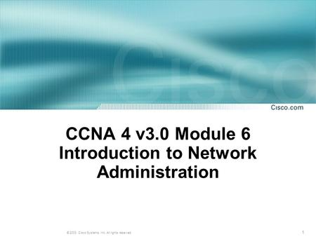 1 © 2003, Cisco Systems, Inc. All rights reserved. CCNA 4 v3.0 Module 6 Introduction to Network Administration.