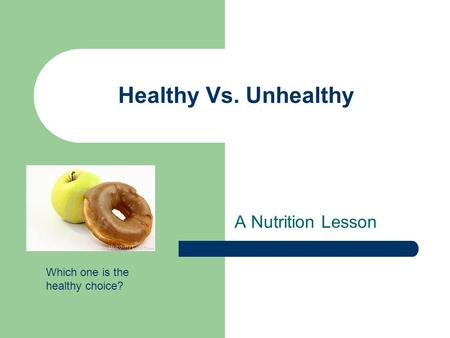 Healthy Vs. Unhealthy A Nutrition Lesson Which one is the healthy choice?