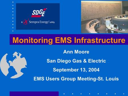 Monitoring EMS Infrastructure Ann Moore San Diego Gas & Electric September 13, 2004 EMS Users Group Meeting-St. Louis.