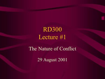RD300 Lecture #1 The Nature of Conflict 29 August 2001.