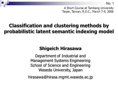 No. 1 Classification and clustering methods by probabilistic latent semantic indexing model A Short Course at Tamkang University Taipei, Taiwan, R.O.C.,