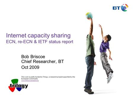 Internet capacity sharing ECN, re-ECN & IETF status report Bob Briscoe Chief Researcher, BT Oct 2009 This work is partly funded by Trilogy, a research.