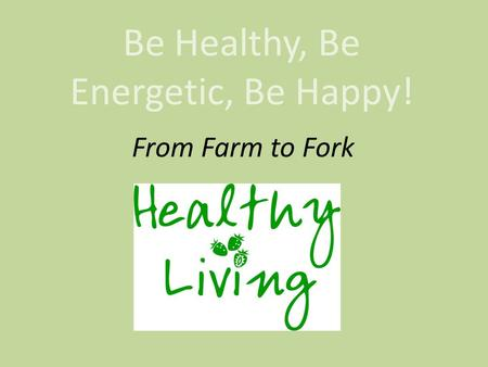 Be Healthy, Be Energetic, Be Happy! From Farm to Fork.