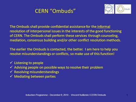 1 The Ombuds shall provide confidential assistance for the informal resolution of interpersonal issues in the interests of the good functioning of CERN.