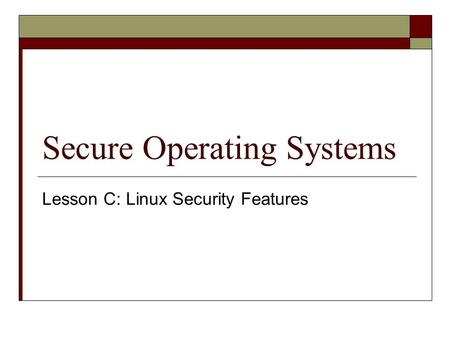 Secure Operating Systems Lesson C: Linux Security Features.