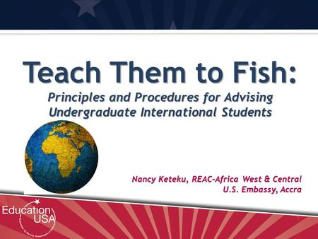 Nancy Keteku, REAC-Africa West & Central U.S. Embassy, Accra Teach Them to Fish: Principles and Procedures for Advising Undergraduate International Students.