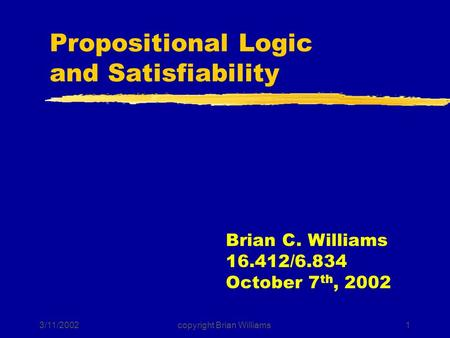 3/11/2002copyright Brian Williams1 Propositional Logic and Satisfiability Brian C. Williams 16.412/6.834 October 7 th, 2002.