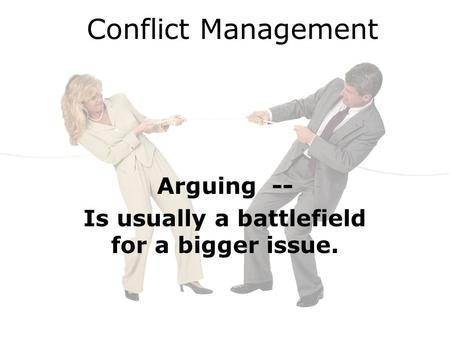 Conflict Management Arguing -- Is usually a battlefield for a bigger issue.
