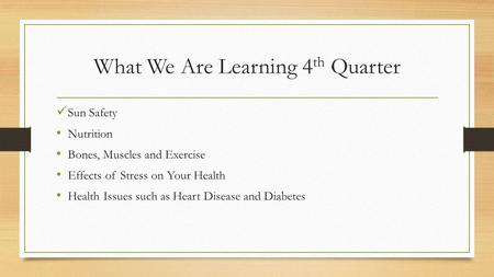What We Are Learning 4 th Quarter Sun Safety Nutrition Bones, Muscles and Exercise Effects of Stress on Your Health Health Issues such as Heart Disease.