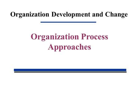 Organization Development and Change Organization Process Approaches.