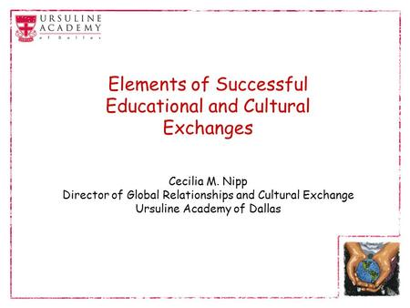 Elements of Successful Educational and Cultural Exchanges Cecilia M. Nipp Director of Global Relationships and Cultural Exchange Ursuline Academy of Dallas.