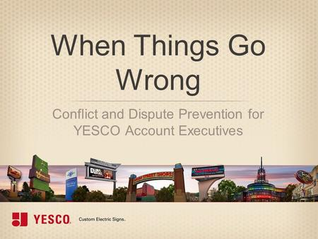 When Things Go Wrong Conflict and Dispute Prevention for YESCO Account Executives.