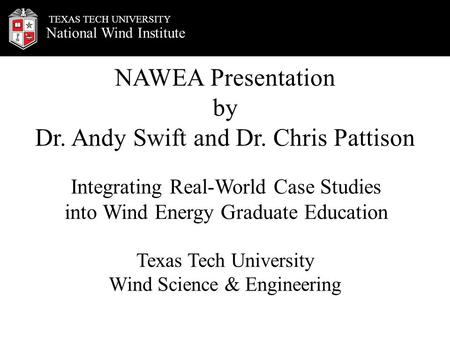 National Wind Institute TEXAS TECH UNIVERSITY NAWEA Presentation by Dr. Andy Swift and Dr. Chris Pattison Texas Tech University Wind Science & Engineering.