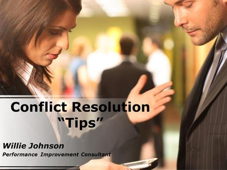 "Conflict Resolution ""Tips"" Willie Johnson Performance Improvement Consultant."