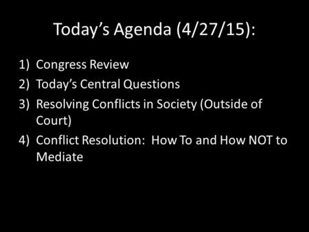 Today's Agenda (4/27/15): 1)Congress Review 2)Today's Central Questions 3)Resolving Conflicts in Society (Outside of Court) 4)Conflict Resolution: How.