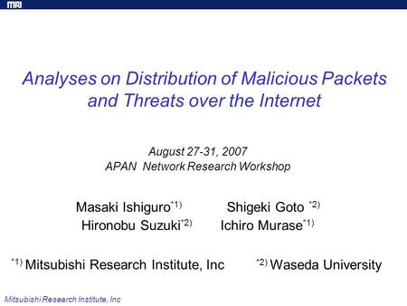 Mitsubishi Research Institute, Inc Analyses on Distribution of Malicious Packets and Threats over the Internet August 27-31, 2007 APAN Network Research.