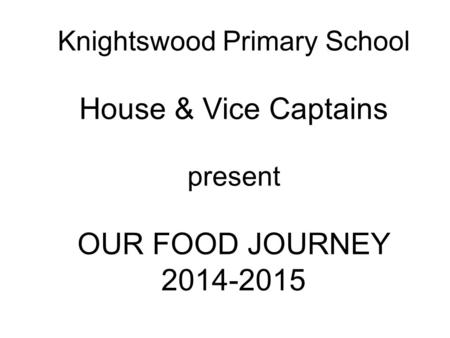 Knightswood Primary School House & Vice Captains present OUR FOOD JOURNEY 2014-2015.