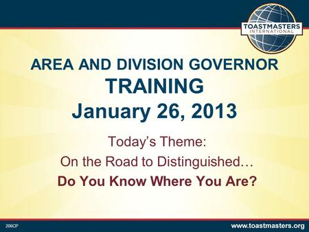 AREA AND DIVISION GOVERNOR TRAINING January 26, 2013 Today's Theme: On the Road to Distinguished… Do You Know Where You Are? 206CP.
