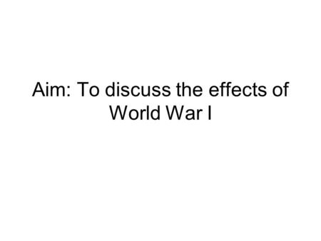 Aim: To discuss the effects of World War I. Effects by Region Europe – loses pre-eminent position of power – replaced by USA -Russia – has Communist Revolution,