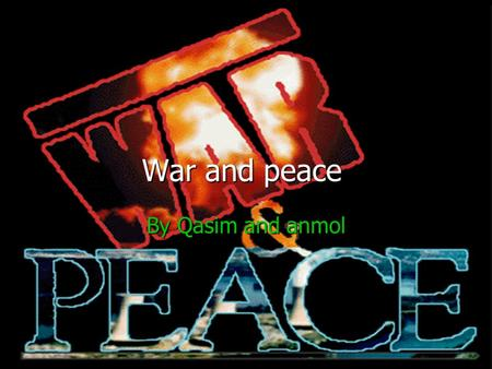 War and peace By Qasim and anmol. Peace is a great thing for the whole world and its people. People around the world have been fighting for peace for.
