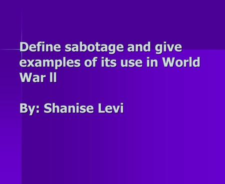 Define sabotage and give examples of its use in World War ll By: Shanise Levi.